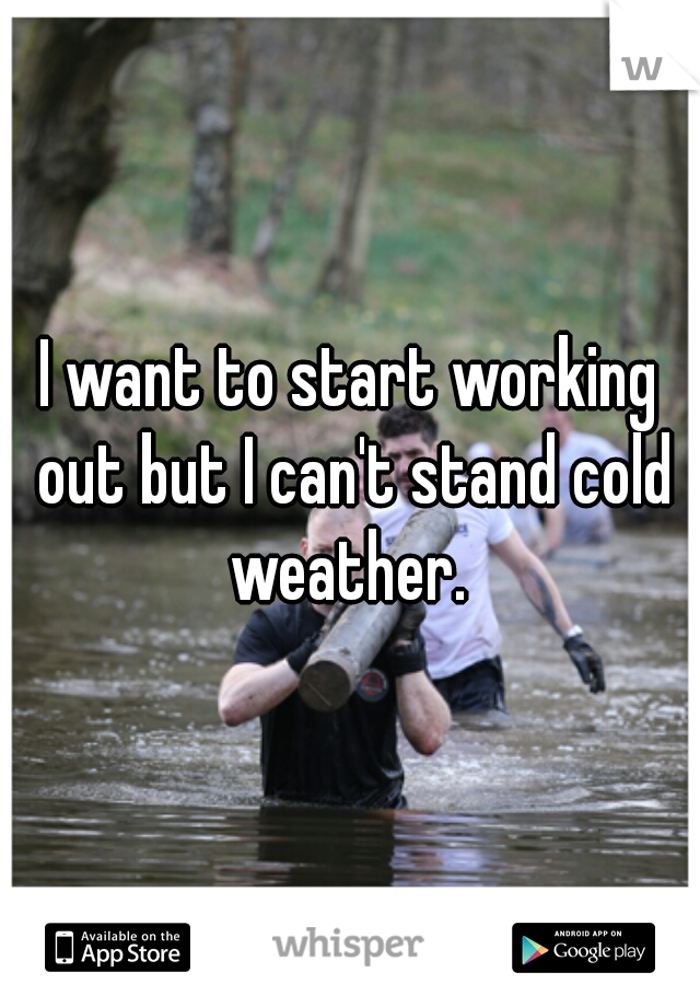 I want to start working out but I can't stand cold weather.