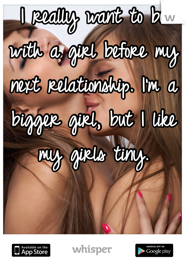 I really want to be with a girl before my next relationship. I'm a bigger girl, but I like my girls tiny.