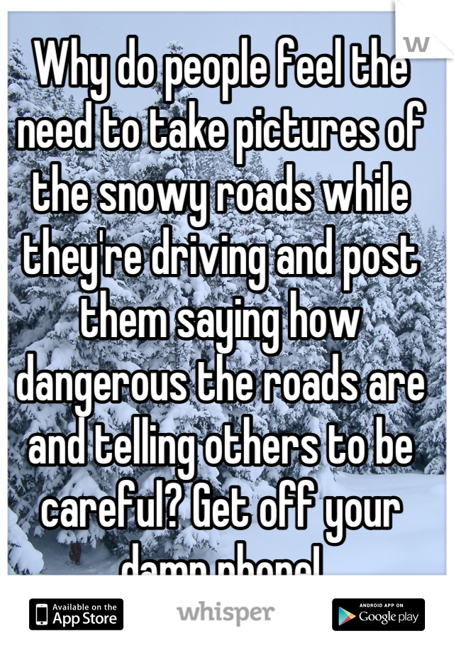 Why do people feel the need to take pictures of the snowy roads while they're driving and post them saying how dangerous the roads are and telling others to be careful? Get off your damn phone!
