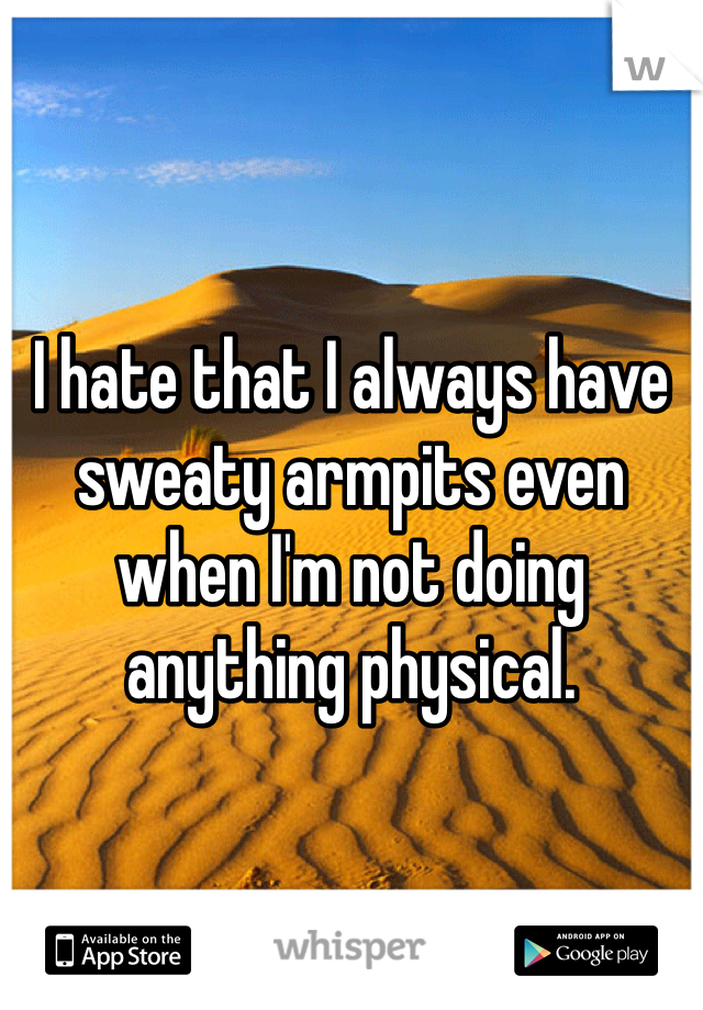 I hate that I always have sweaty armpits even when I'm not doing anything physical.