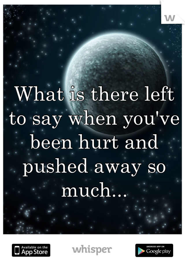 What is there left to say when you've been hurt and pushed away so much...