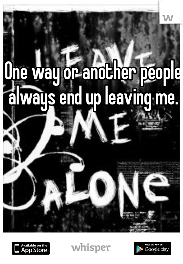 One way or another people always end up leaving me.