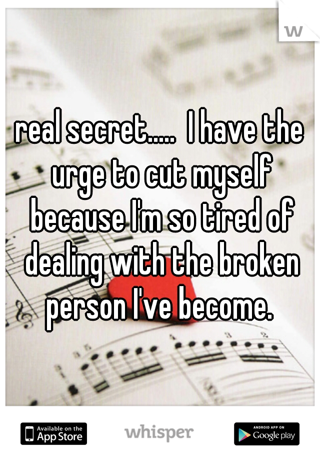 real secret.....  I have the urge to cut myself because I'm so tired of dealing with the broken person I've become.