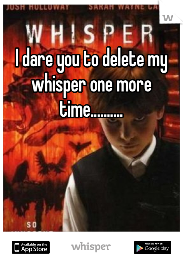 I dare you to delete my whisper one more time..........