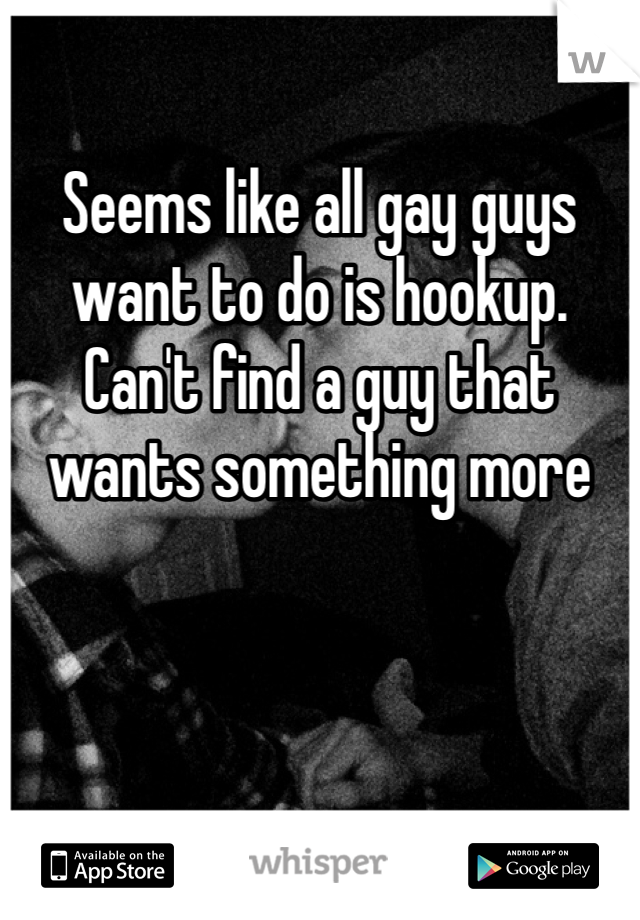 Seems like all gay guys want to do is hookup. Can't find a guy that wants something more