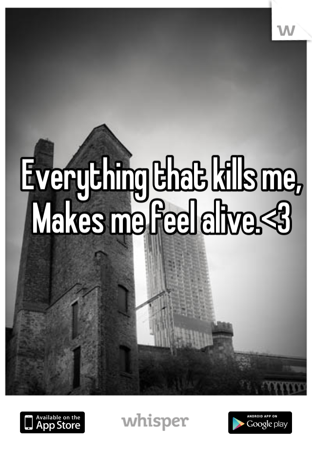 Everything that kills me, Makes me feel alive.<3