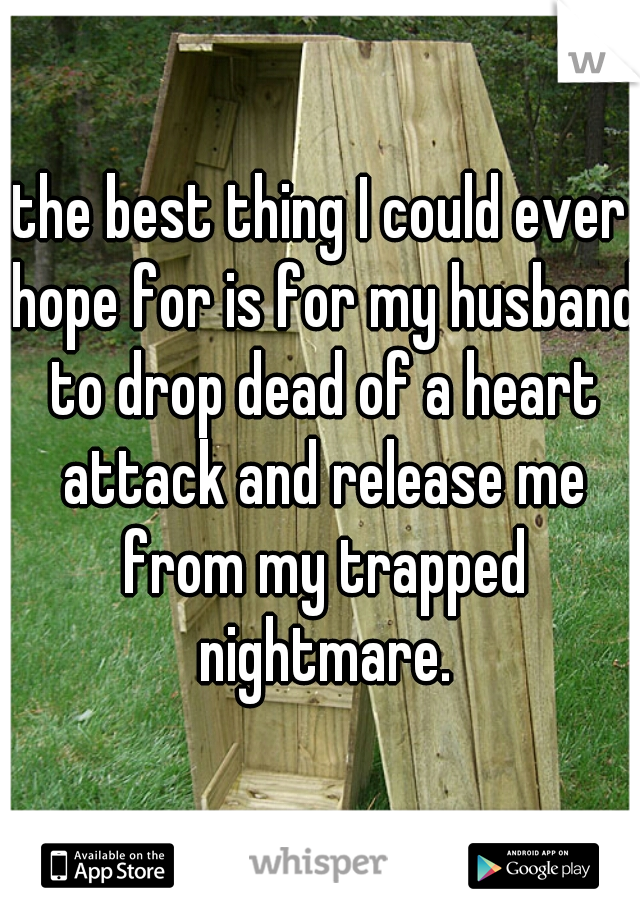 the best thing I could ever hope for is for my husband to drop dead of a heart attack and release me from my trapped nightmare.