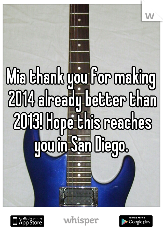 Mia thank you for making 2014 already better than 2013! Hope this reaches you in San Diego.