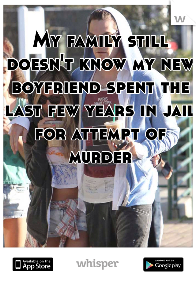 My family still doesn't know my new boyfriend spent the last few years in jail for attempt of murder