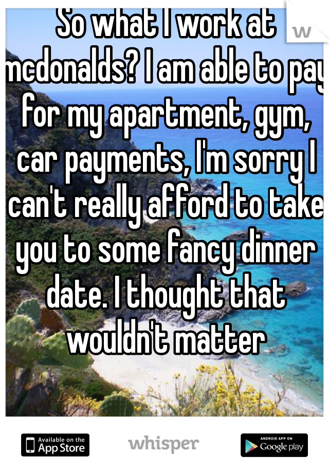 So what I work at mcdonalds? I am able to pay for my apartment, gym, car payments, I'm sorry I can't really afford to take you to some fancy dinner date. I thought that wouldn't matter