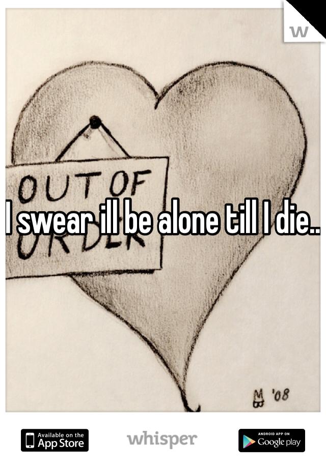 I swear ill be alone till I die..
