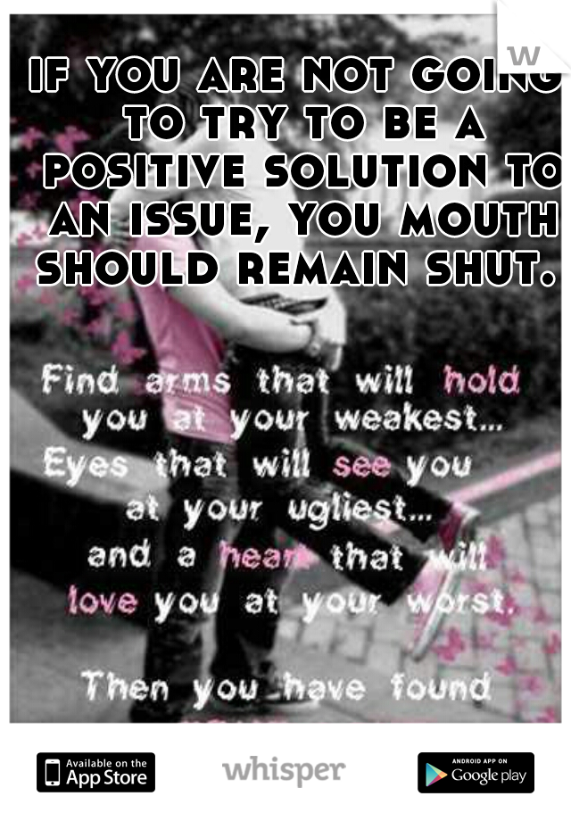 if you are not going to try to be a positive solution to an issue, you mouth should remain shut.