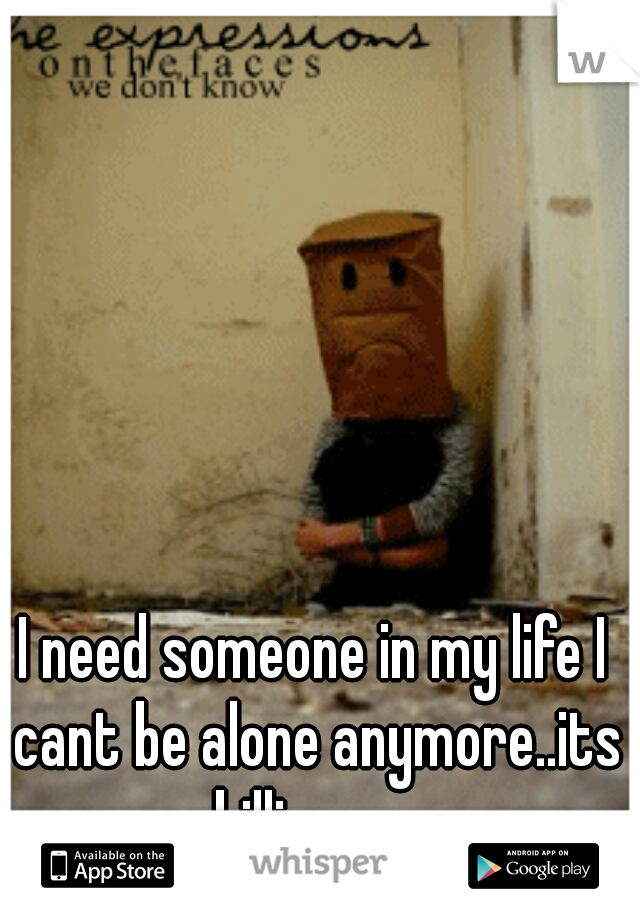 I need someone in my life I cant be alone anymore..its killing me