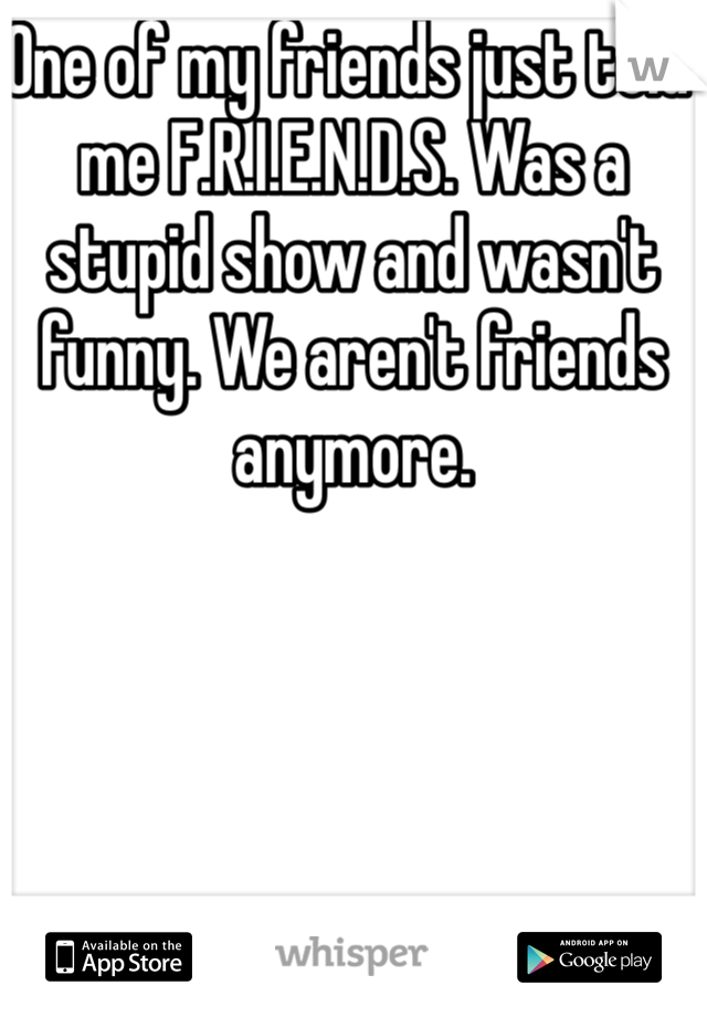 One of my friends just told me F.R.I.E.N.D.S. Was a stupid show and wasn't funny. We aren't friends anymore.