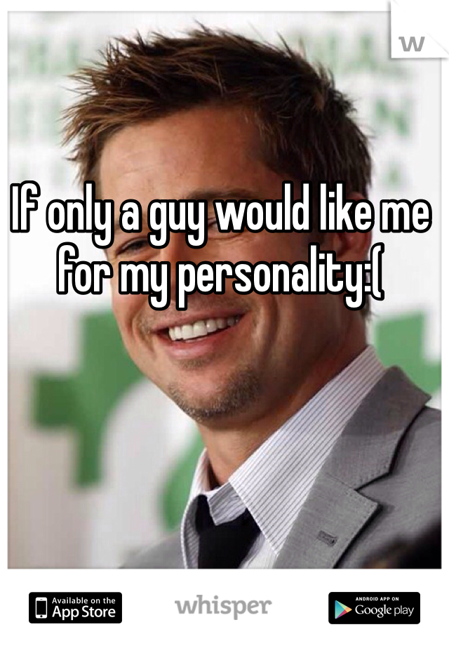 If only a guy would like me for my personality:(