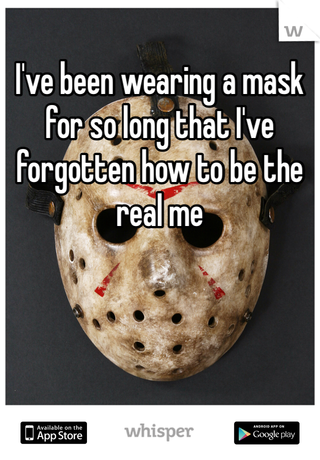 I've been wearing a mask for so long that I've forgotten how to be the real me