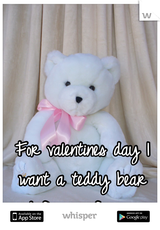 For valentines day I want a teddy bear and flowers for once...