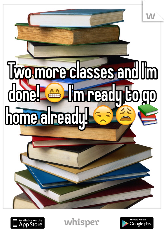 Two more classes and I'm done! 😁 I'm ready to go home already! 😒😩📚