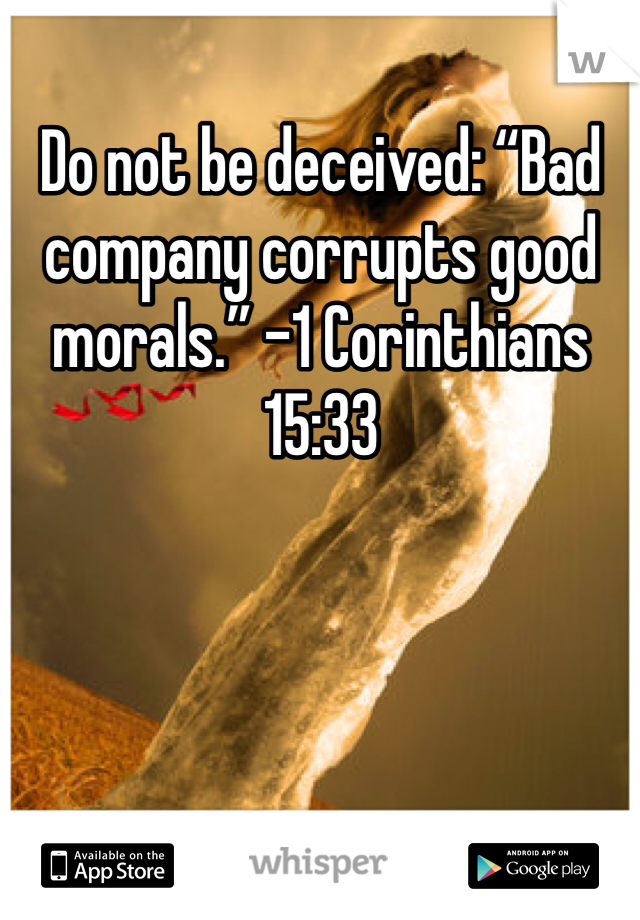 "Do not be deceived: ""Bad company corrupts good morals."" -1 Corinthians 15:33"