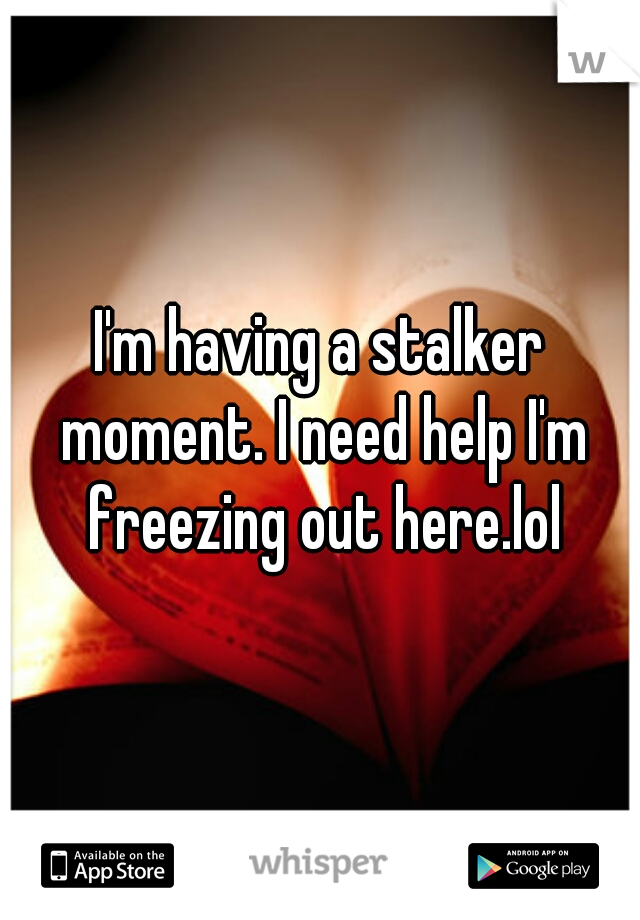 I'm having a stalker moment. I need help I'm freezing out here.lol