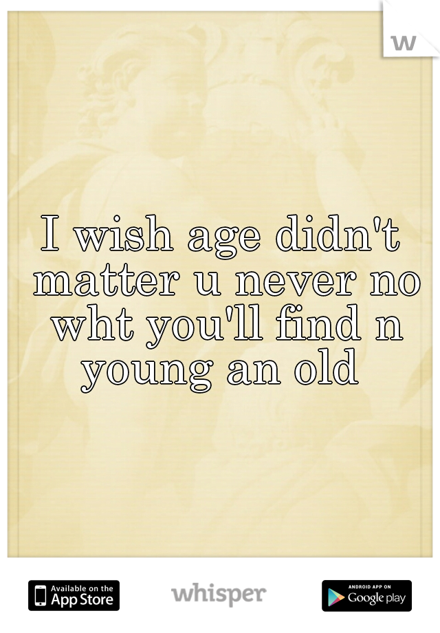 I wish age didn't matter u never no wht you'll find n young an old