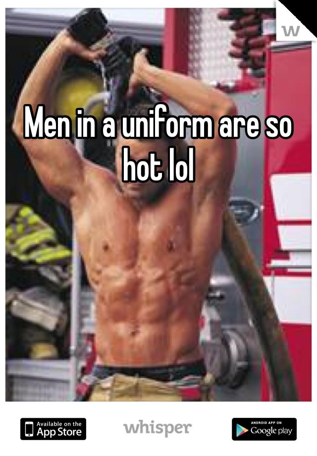 Men in a uniform are so hot lol