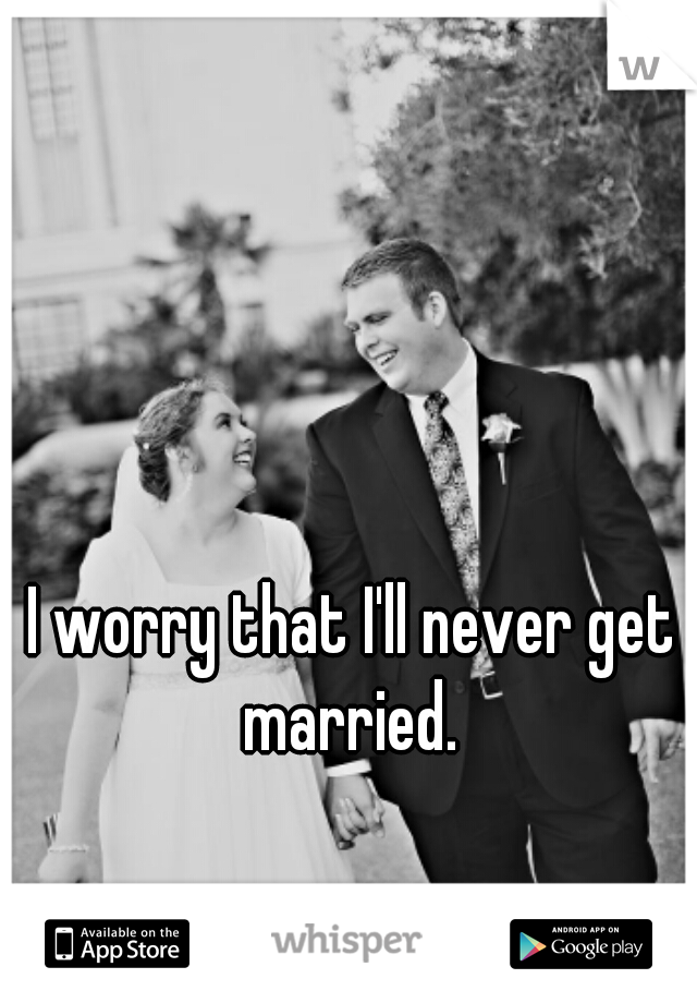 I worry that I'll never get married.