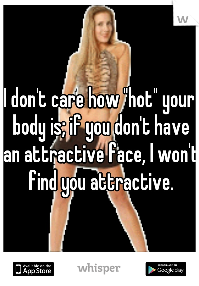 "I don't care how ""hot"" your body is; if you don't have an attractive face, I won't find you attractive."