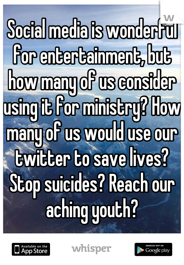Social media is wonderful for entertainment, but how many of us consider using it for ministry? How many of us would use our twitter to save lives? Stop suicides? Reach our aching youth?
