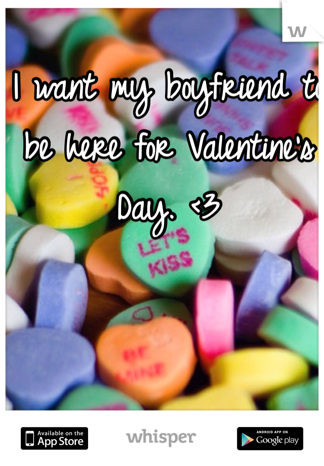 I want my boyfriend to be here for Valentine's Day. <3