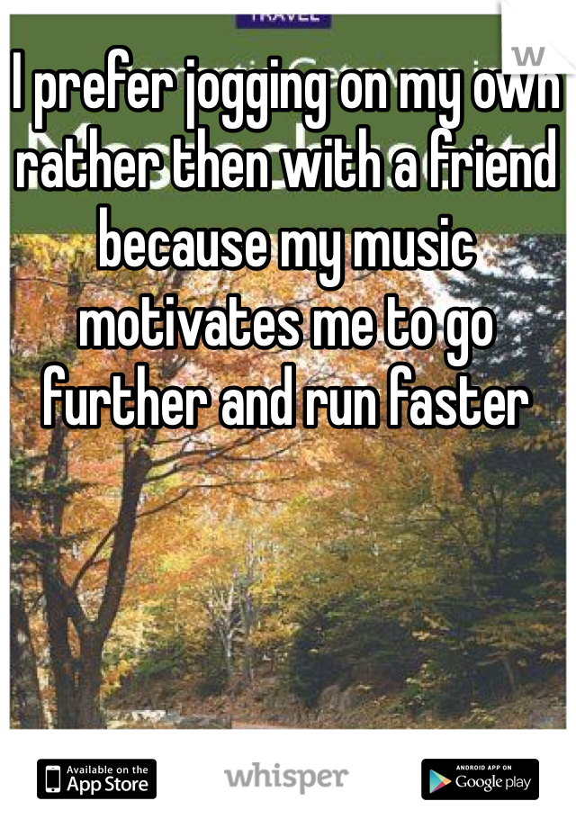 I prefer jogging on my own rather then with a friend because my music motivates me to go further and run faster