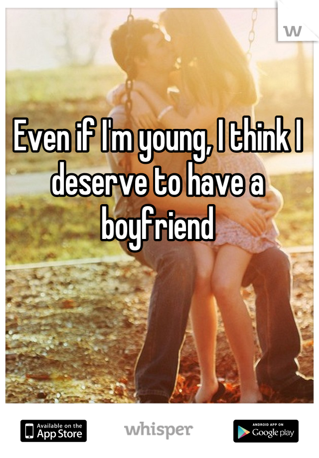 Even if I'm young, I think I deserve to have a boyfriend
