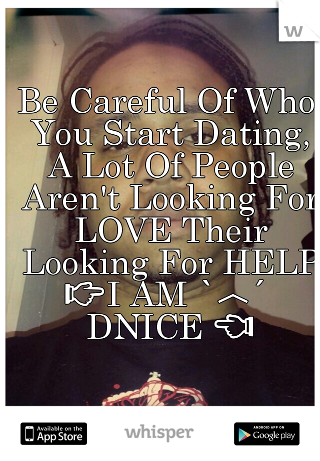 Be Careful Of Who You Start Dating, A Lot Of People Aren't Looking For LOVE Their Looking For HELP  👉I AM ˋ︿ˊ DNICE 👈