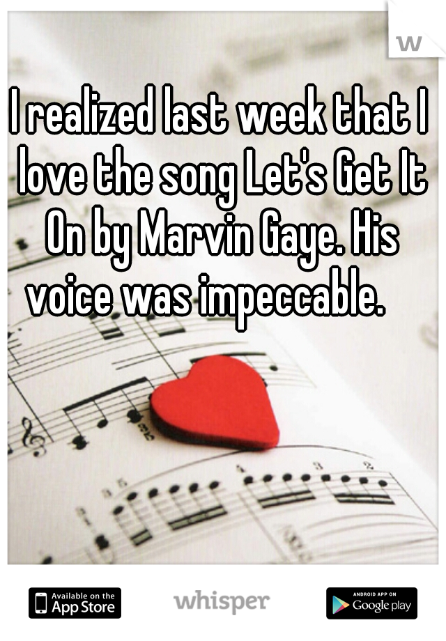I realized last week that I love the song Let's Get It On by Marvin Gaye. His voice was impeccable.