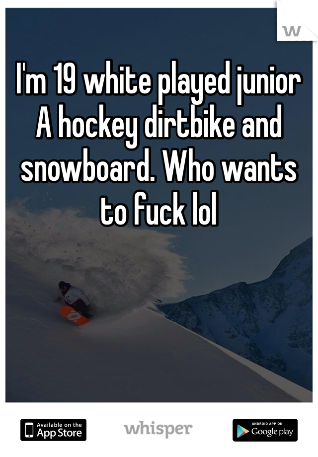 I'm 19 white played junior A hockey dirtbike and snowboard. Who wants to fuck lol