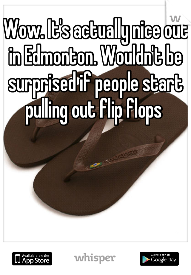 Wow. It's actually nice out in Edmonton. Wouldn't be surprised if people start pulling out flip flops