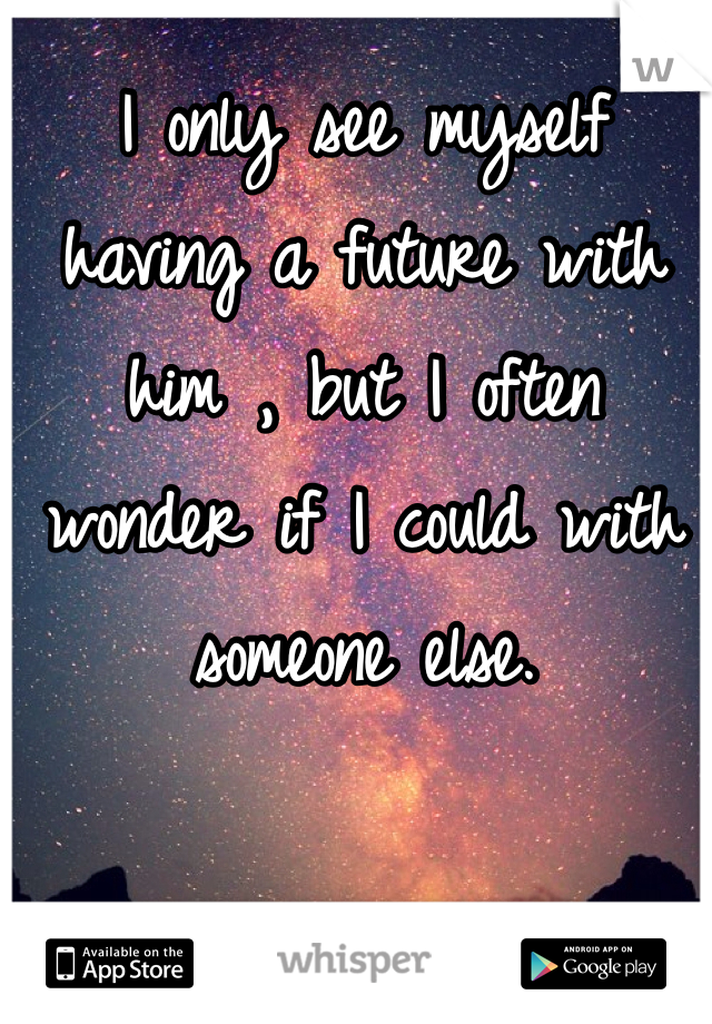 I only see myself having a future with him , but I often wonder if I could with someone else.