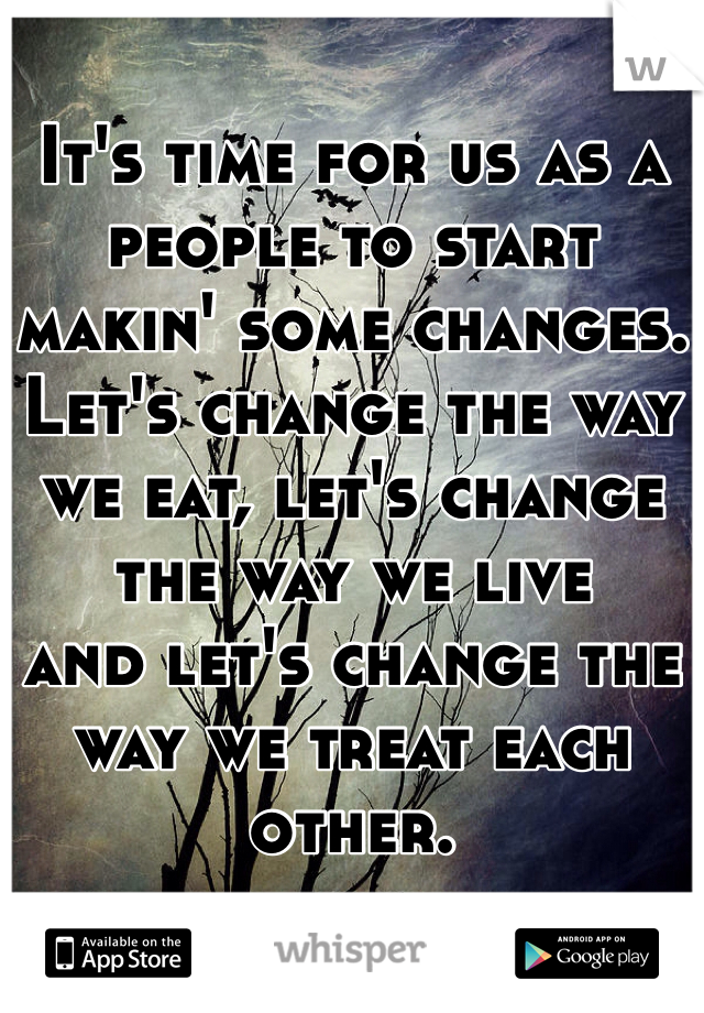 It's time for us as a people to start makin' some changes. Let's change the way we eat, let's change the way we live and let's change the way we treat each other.