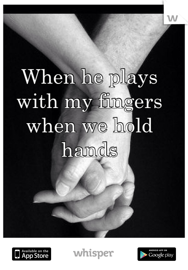 When he plays with my fingers when we hold hands