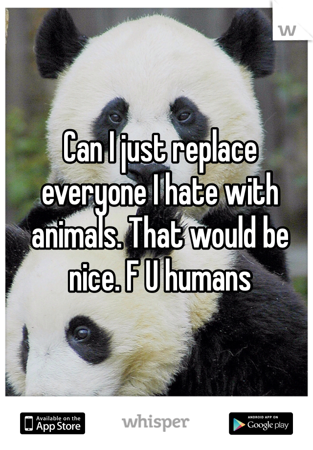 Can I just replace everyone I hate with animals. That would be nice. F U humans