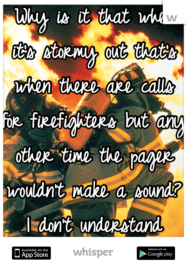 Why is it that when it's stormy out that's when there are calls for firefighters but any other time the pager wouldn't make a sound? I don't understand