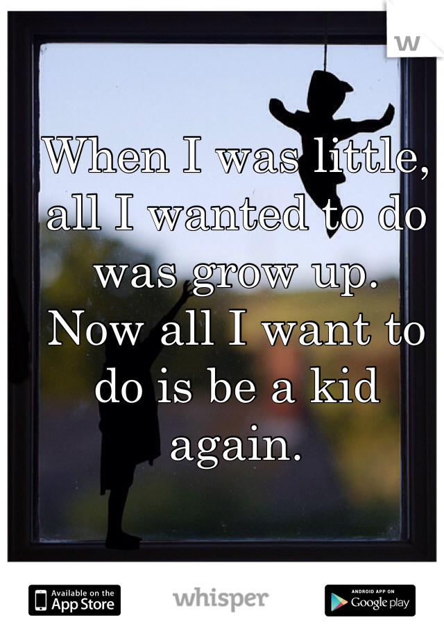 When I was little, all I wanted to do was grow up. Now all I want to do is be a kid again.