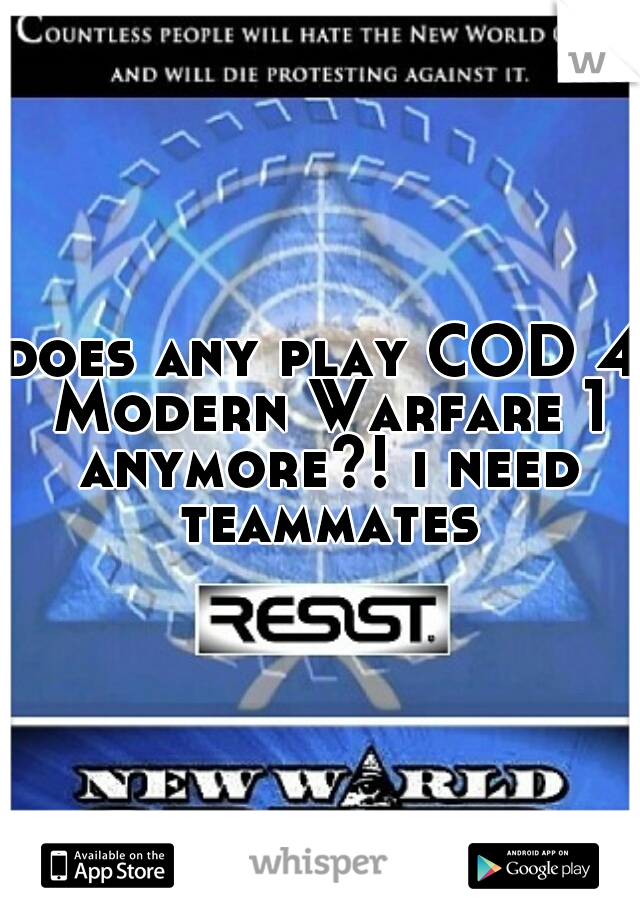 does any play COD 4 Modern Warfare 1 anymore?! i need teammates