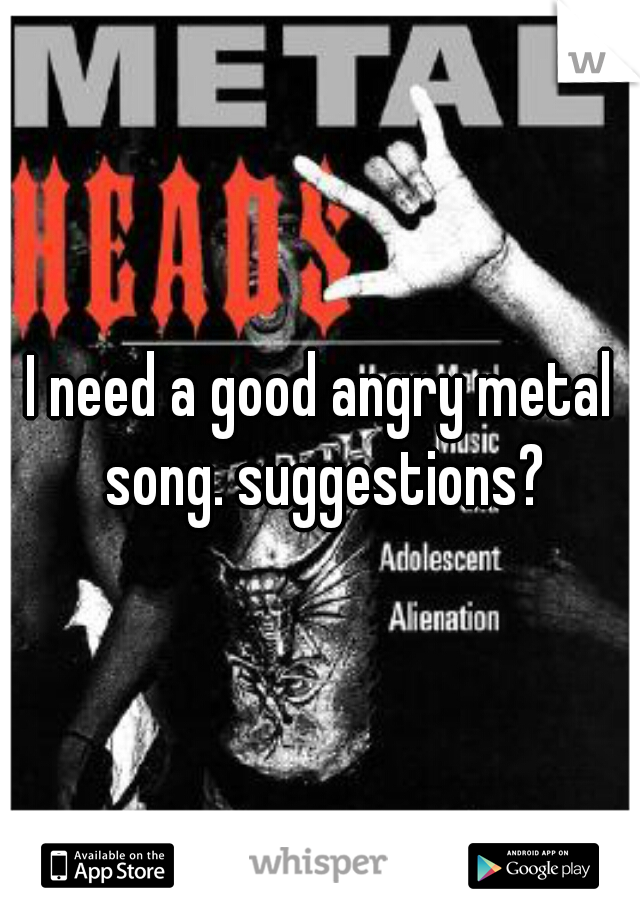 I need a good angry metal song. suggestions?