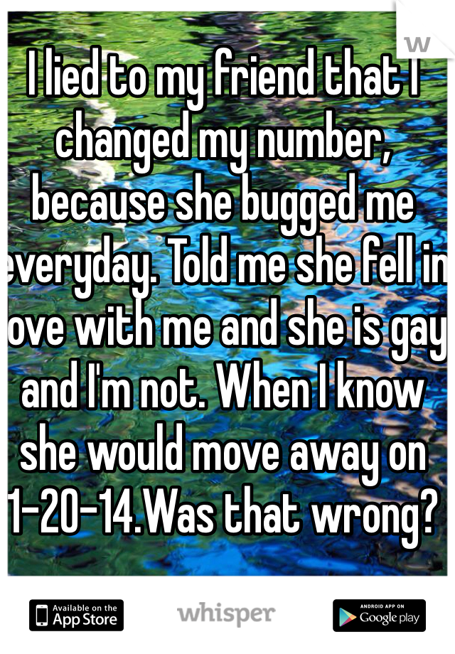 I lied to my friend that I changed my number, because she bugged me everyday. Told me she fell in love with me and she is gay and I'm not. When I know she would move away on 1-20-14.Was that wrong?