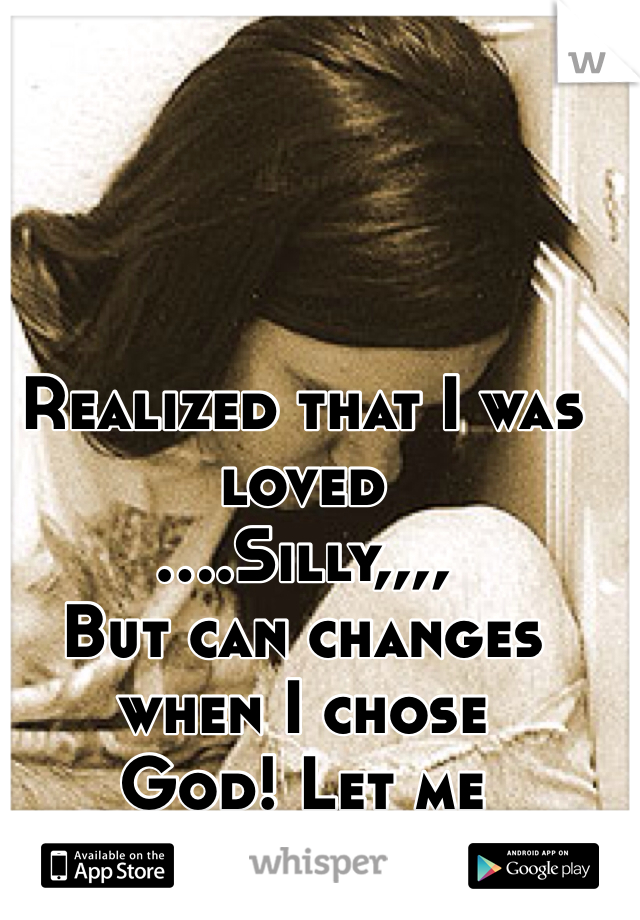 Realized that I was loved  ....Silly,,,, But can changes when I chose God! Let me know...,please!