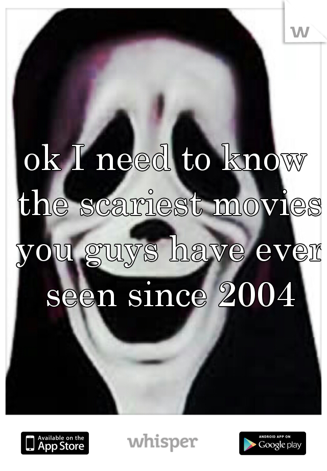 ok I need to know the scariest movies you guys have ever seen since 2004
