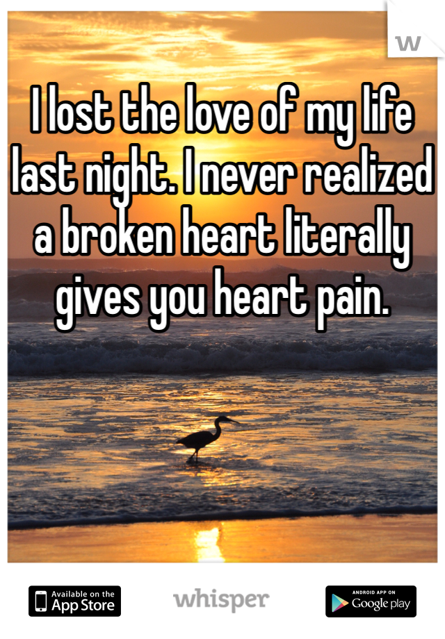 I lost the love of my life last night. I never realized a broken heart literally gives you heart pain.