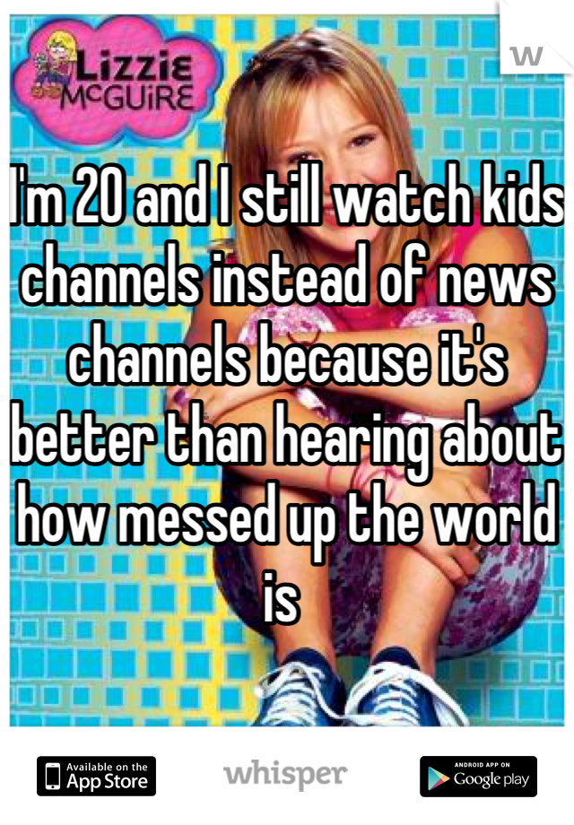 I'm 20 and I still watch kids channels instead of news channels because it's better than hearing about how messed up the world is