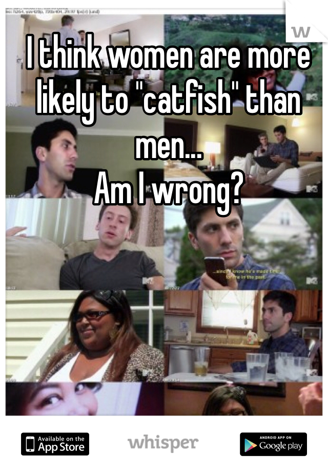 "I think women are more likely to ""catfish"" than men...   Am I wrong?"